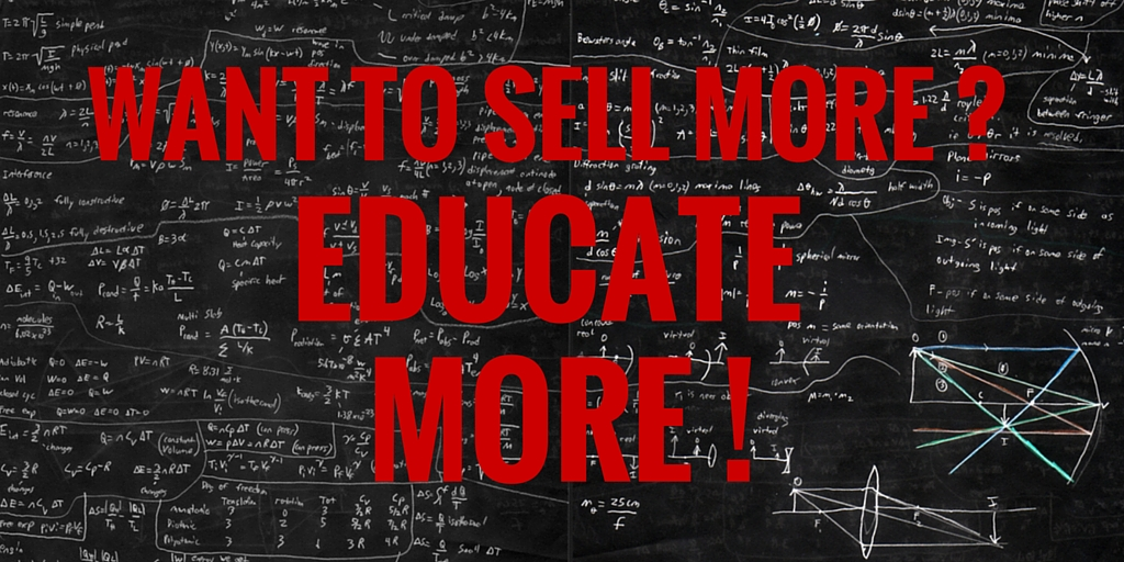 If you want to sell more, educate more.