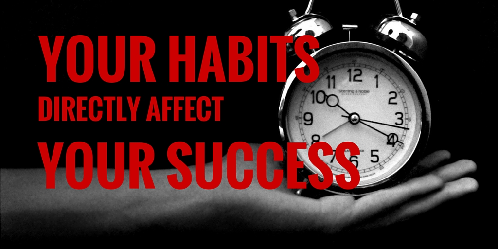 Your Habits Directly Affect Your Success